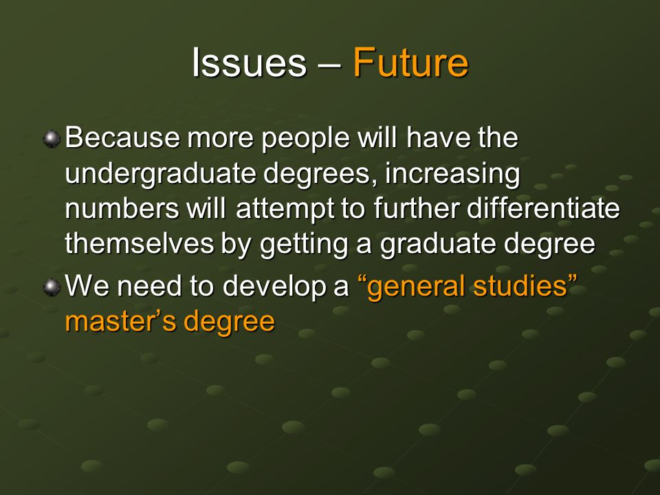 Issues – Future Because more people will have the undergraduate degrees, increasing numbers will attempt to further differentiate themselves by getting a graduate degree We need to develop a general studies master's degree