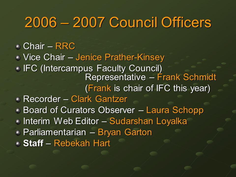 2006 – 2007 Council Officers Chair – RRC Vice Chair – Jenice Prather-Kinsey IFC (Intercampus Faculty Council) Representative – Frank Schmidt (Frank is chair of IFC this year) Recorder – Clark Gantzer Board of Curators Observer – Laura Schopp Interim Web Editor – Sudarshan Loyalka Parliamentarian – Bryan Garton Staff – Rebekah Hart