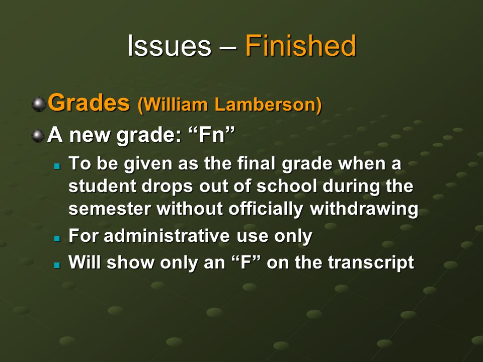 Issues – Finished Grades (William Lamberson) A new grade: Fn To be given as the final grade when a student drops out of school during the semester without officially withdrawing To be given as the final grade when a student drops out of school during the semester without officially withdrawing For administrative use only For administrative use only Will show only an F on the transcript Will show only an F on the transcript