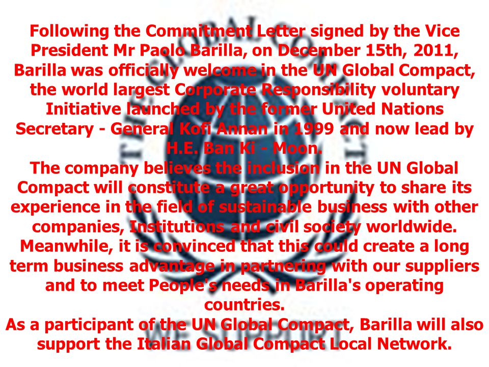 Following the Commitment Letter signed by the Vice President Mr Paolo Barilla, on December 15th, 2011, Barilla was officially welcome in the UN Global Compact, the world largest Corporate Responsibility voluntary Initiative launched by the former United Nations Secretary - General Kofi Annan in 1999 and now lead by H.E.