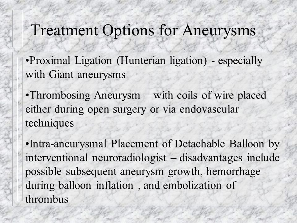 Treatment Options for Aneurysms Proximal Ligation (Hunterian ligation) - especially with Giant aneurysms Thrombosing Aneurysm – with coils of wire pla