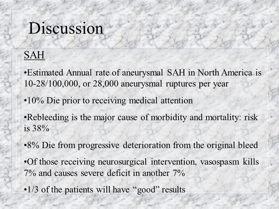 Discussion SAH Estimated Annual rate of aneurysmal SAH in North America is 10-28/100,000, or 28,000 aneurysmal ruptures per year 10% Die prior to receiving medical attention Rebleeding is the major cause of morbidity and mortality: risk is 38% 8% Die from progressive deterioration from the original bleed Of those receiving neurosurgical intervention, vasospasm kills 7% and causes severe deficit in another 7% 1/3 of the patients will have good results