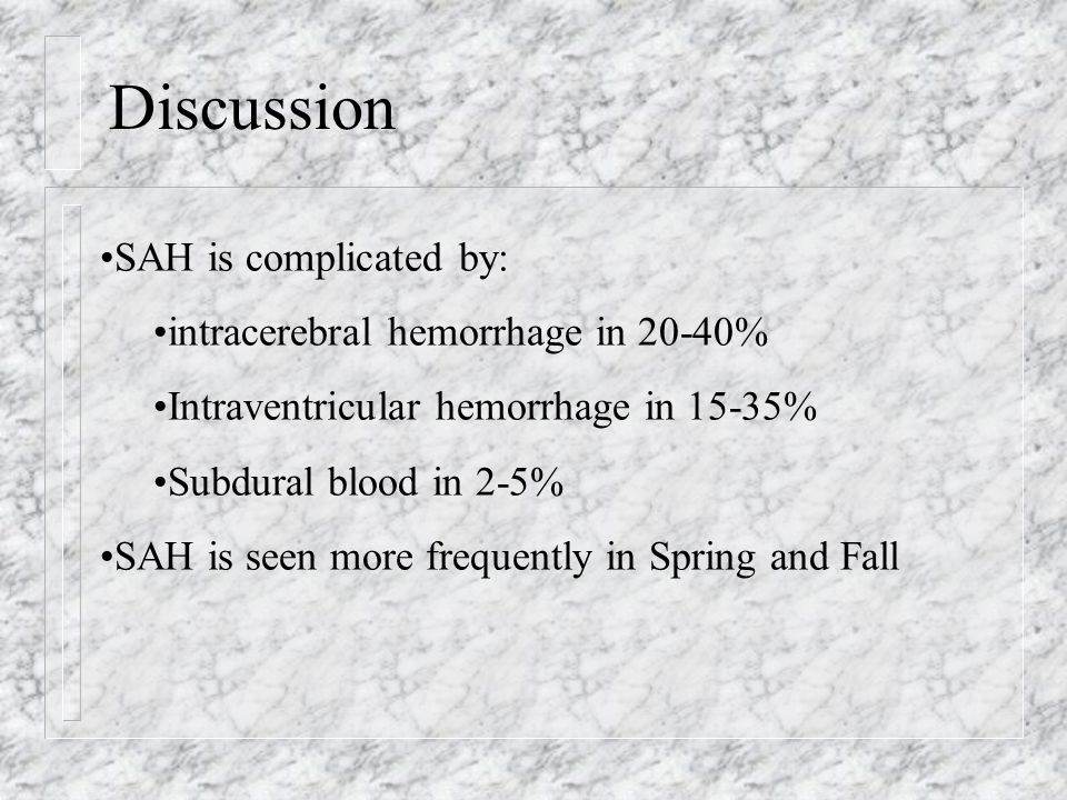 Discussion SAH is complicated by: intracerebral hemorrhage in 20-40% Intraventricular hemorrhage in 15-35% Subdural blood in 2-5% SAH is seen more fre