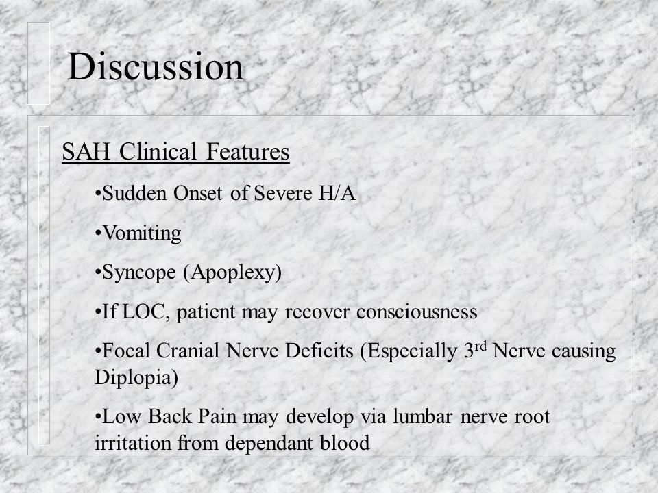 Discussion SAH Clinical Features Sudden Onset of Severe H/A Vomiting Syncope (Apoplexy) If LOC, patient may recover consciousness Focal Cranial Nerve
