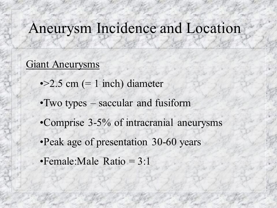Aneurysm Incidence and Location Giant Aneurysm Evaluation – Definitively via operative visualization Angiogram – underestimates the size secondary to thrombosed regions of the aneurysm that do not fill with contrast CT Scan – significant edema seen surrounding the aneurysm due to increased vascularity secondary to inflammatory reaction to the aneurysm MRI Scan – Turbulence within leads to complicated signal on T1 image.