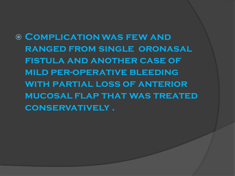  Complication was few and ranged from single oronasal fistula and another case of mild per-operative bleeding with partial loss of anterior mucosal flap that was treated conservatively.
