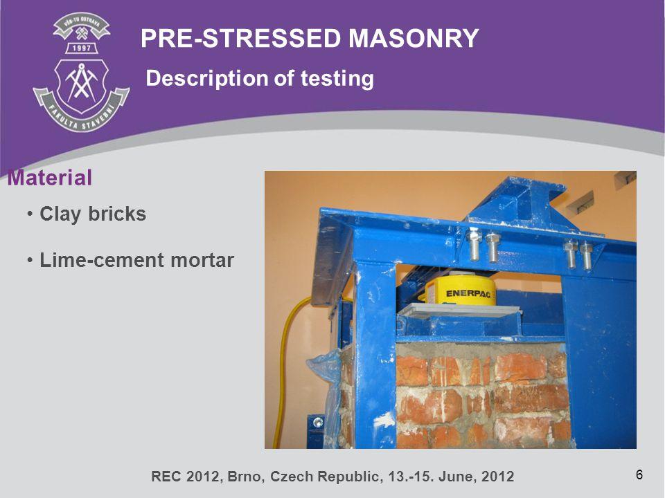PRE-STRESSED MASONRY Description of testing 6 REC 2012, Brno, Czech Republic, 13.-15. June, 2012 Material Clay bricks Lime-cement mortar