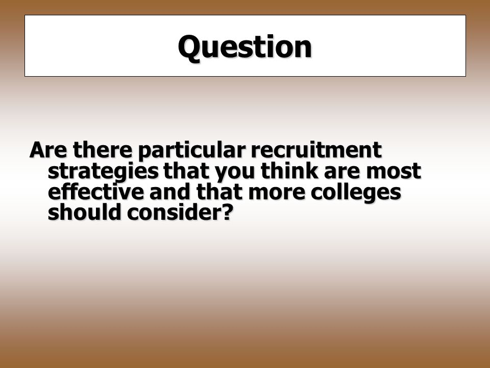 Question Are there particular recruitment strategies that you think are most effective and that more colleges should consider