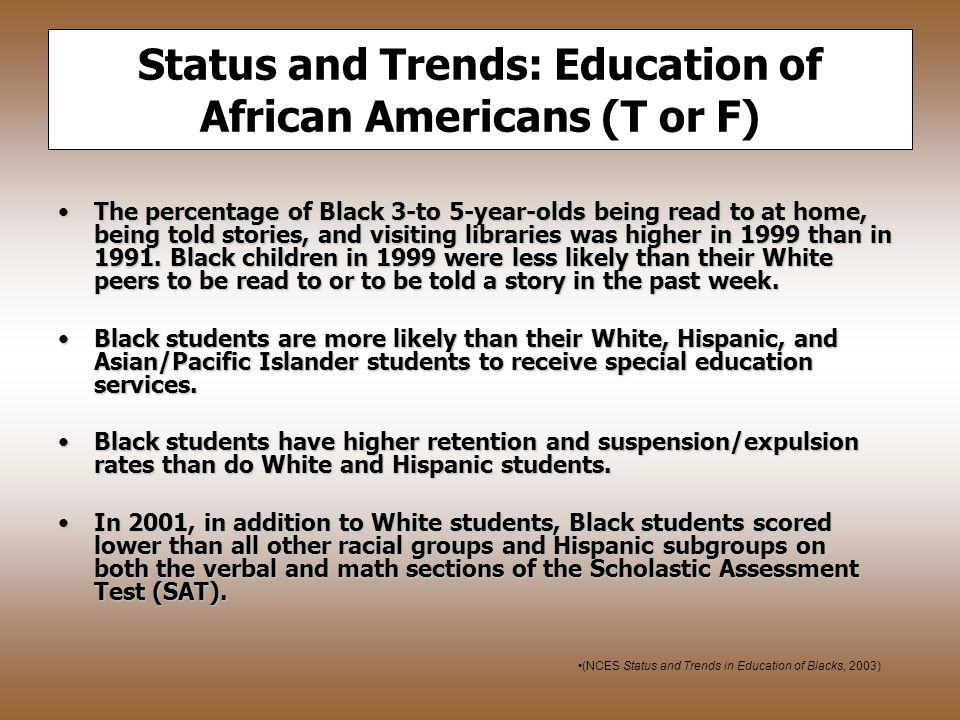 Status and Trends: Education of African Americans (T or F) The percentage of Black 3-to 5-year-olds being read to at home, being told stories, and visiting libraries was higher in 1999 than in 1991.