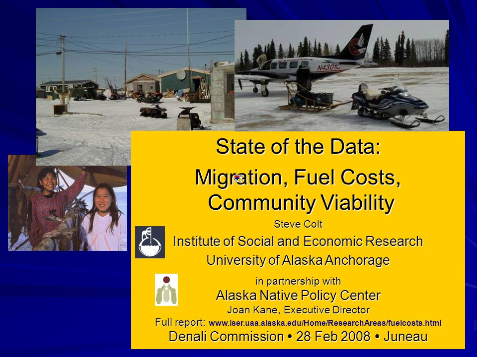 State of the Data: Migration, Fuel Costs, Community Viability Steve Colt Institute of Social and Economic Research University of Alaska Anchorage in partnership with Alaska Native Policy Center Joan Kane, Executive Director Full report: Full report: www.iser.uaa.alaska.edu/Home/ResearchAreas/fuelcosts.html Denali Commission  28 Feb 2008  Juneau