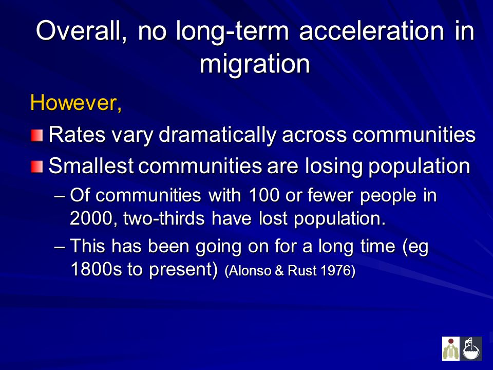 Overall, no long-term acceleration in migration However, Rates vary dramatically across communities Smallest communities are losing population –Of communities with 100 or fewer people in 2000, two-thirds have lost population.