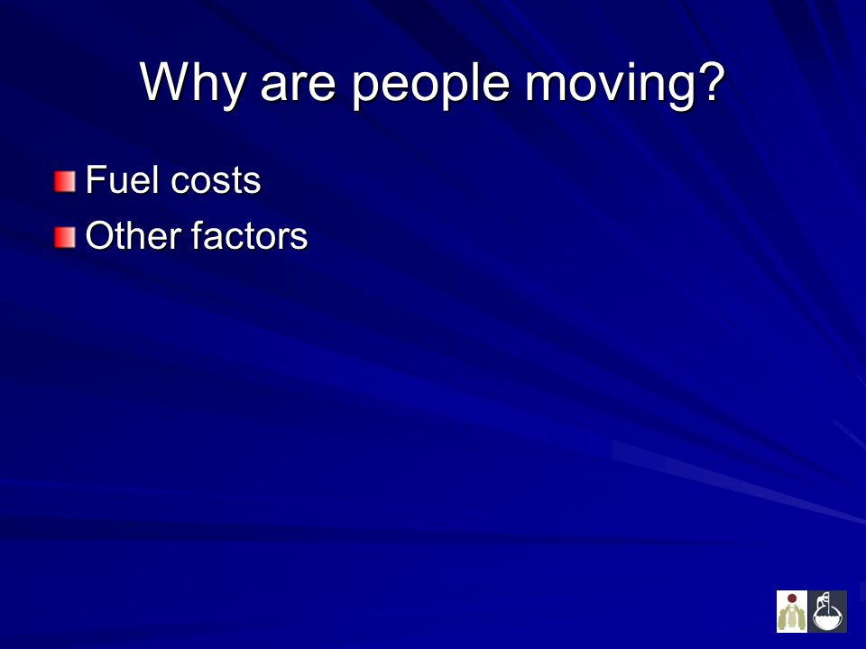 Why are people moving? Fuel costs Other factors