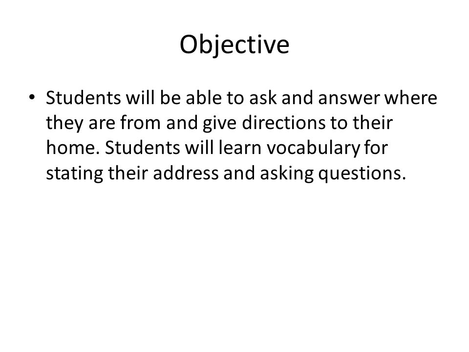 Objective Students will be able to ask and answer where they are from and give directions to their home.