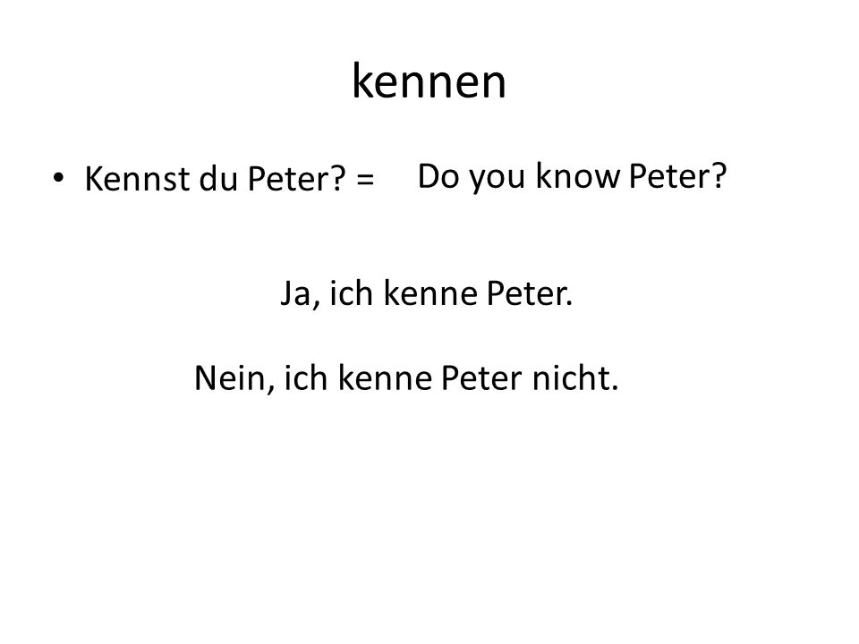 kennen Kennst du Peter = Do you know Peter Ja, ich kenne Peter. Nein, ich kenne Peter nicht.