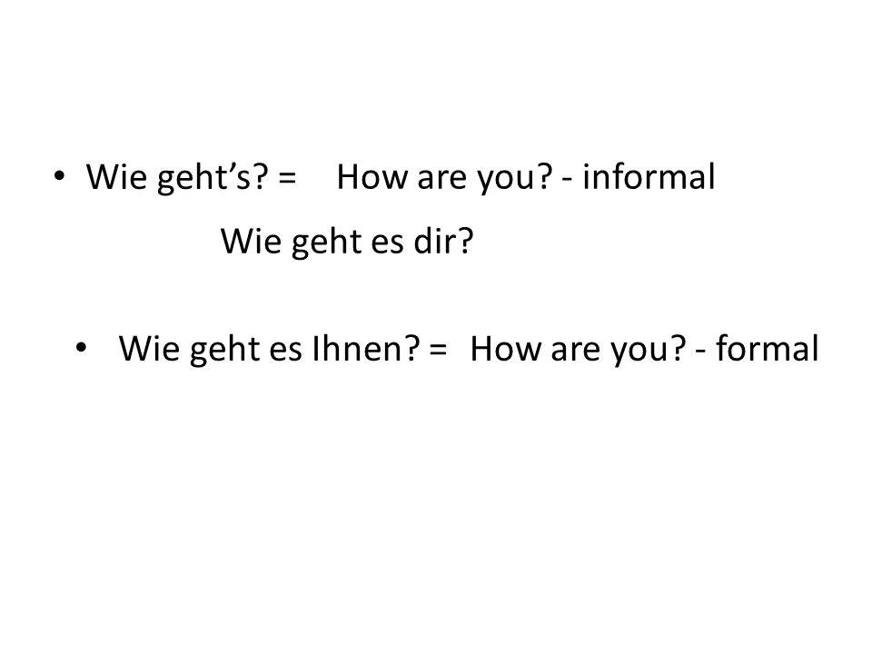 Wie geht's = How are you - informal Wie geht es dir Wie geht es Ihnen =How are you - formal