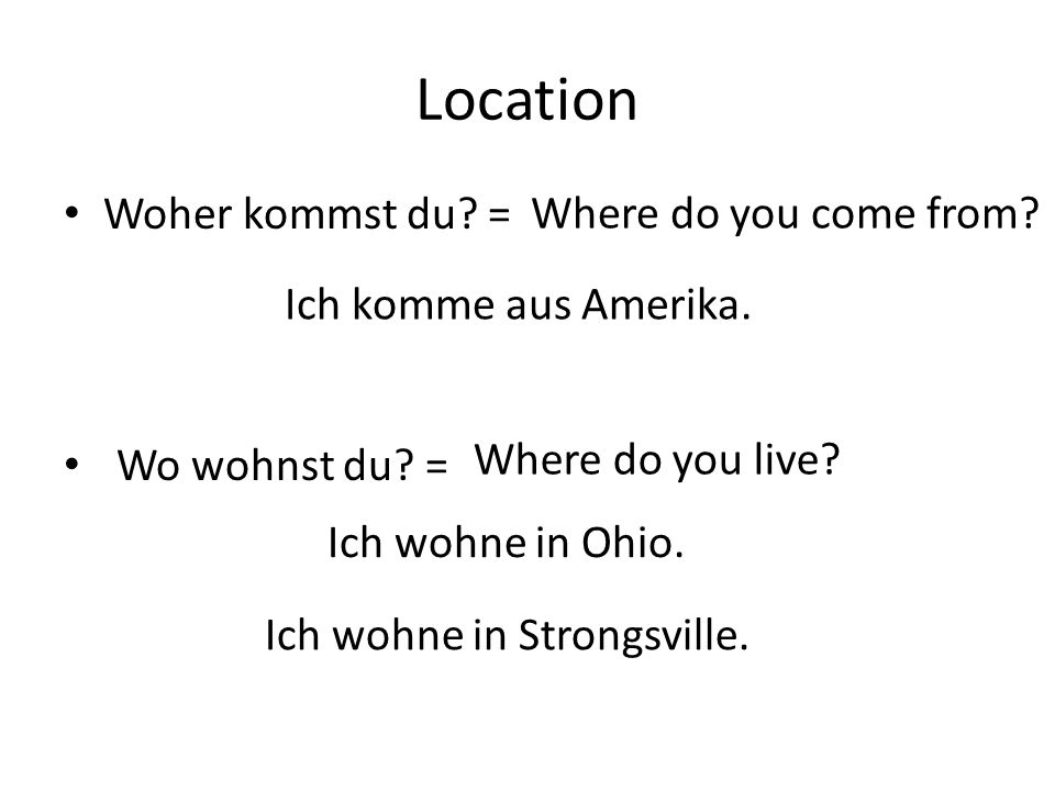 Location Woher kommst du. = Where do you come from.
