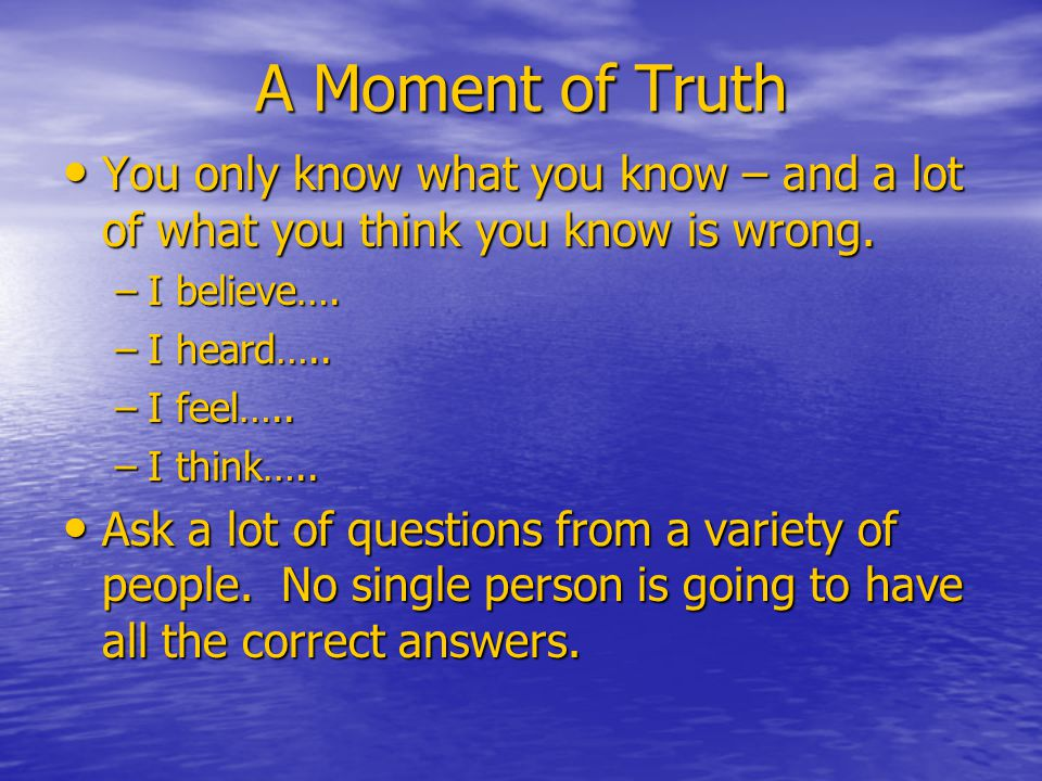 A Moment of Truth You only know what you know – and a lot of what you think you know is wrong.