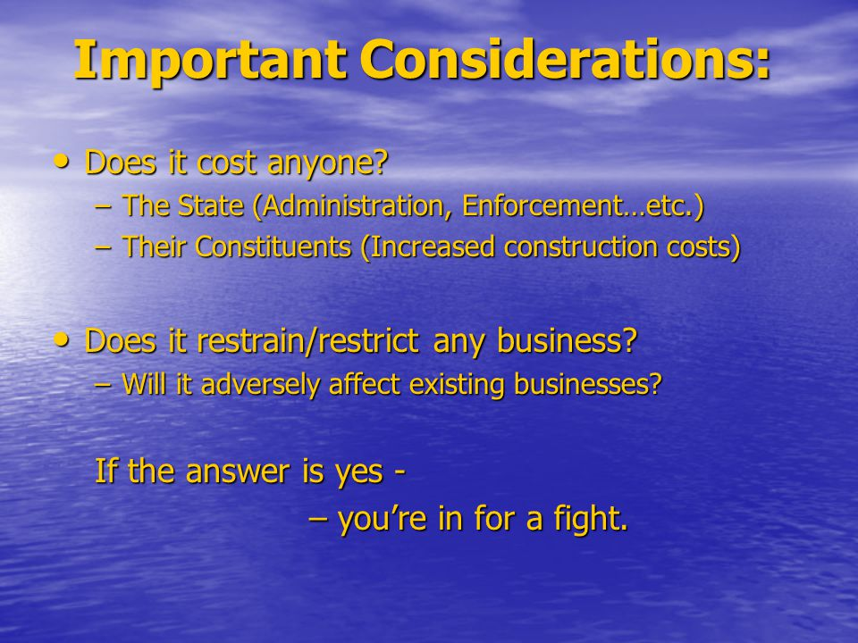 Important Considerations: Does it cost anyone? Does it cost anyone? –The State (Administration, Enforcement…etc.) –Their Constituents (Increased const