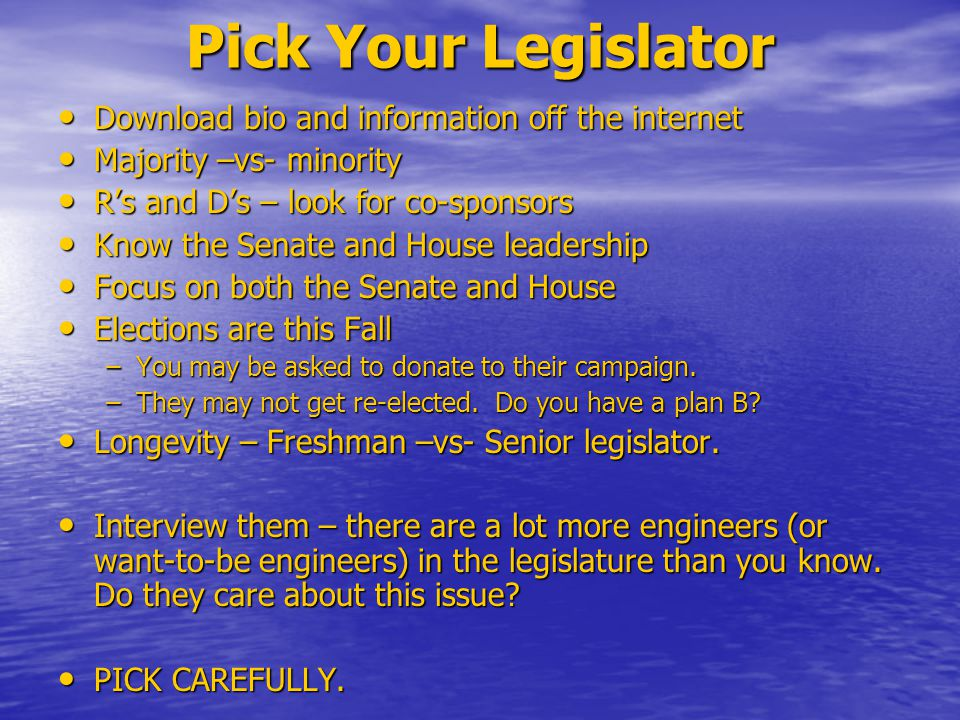 Pick Your Legislator Download bio and information off the internet Download bio and information off the internet Majority –vs- minority Majority –vs- minority R's and D's – look for co-sponsors R's and D's – look for co-sponsors Know the Senate and House leadership Know the Senate and House leadership Focus on both the Senate and House Focus on both the Senate and House Elections are this Fall Elections are this Fall –You may be asked to donate to their campaign.