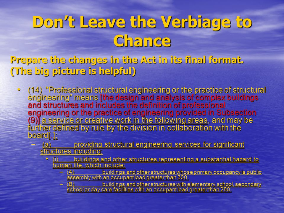 Don't Leave the Verbiage to Chance (14) Professional structural engineering or the practice of structural engineering means [the design and analysis of complex buildings and structures and includes the definition of professional engineering or the practice of engineering provided in Subsection (9)] a service or creative work in the following areas, and may be further defined by rule by the division in collaboration with the board[.]: (14) Professional structural engineering or the practice of structural engineering means [the design and analysis of complex buildings and structures and includes the definition of professional engineering or the practice of engineering provided in Subsection (9)] a service or creative work in the following areas, and may be further defined by rule by the division in collaboration with the board[.]: – (a)providing structural engineering services for significant structures including: (i)buildings and other structures representing a substantial hazard to human life, which include: (i)buildings and other structures representing a substantial hazard to human life, which include: – (A)buildings and other structures whose primary occupancy is public assembly with an occupant load greater than 300; – (B)buildings and other structures with elementary school, secondary school or day care facilities with an occupant load greater than 250; Prepare the changes in the Act in its final format.