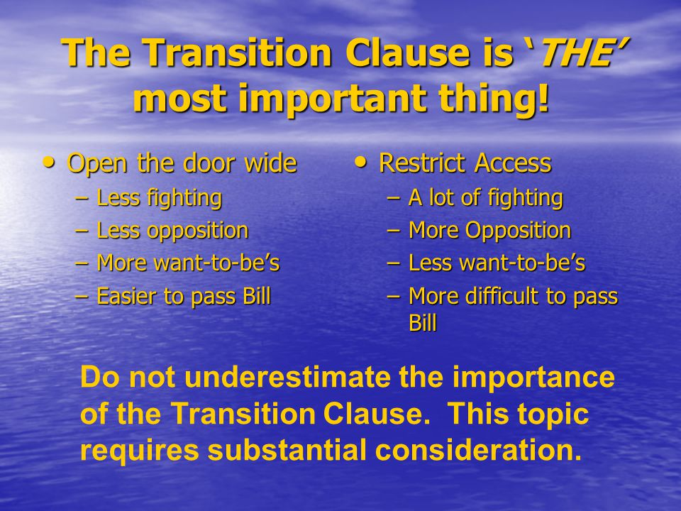 The Transition Clause is 'THE' most important thing! Open the door wide Open the door wide –Less fighting –Less opposition –More want-to-be's –Easier
