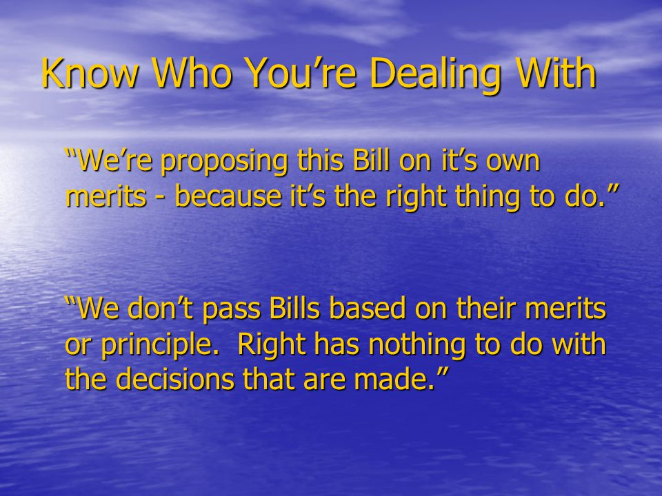 Know Who You're Dealing With We're proposing this Bill on it's own merits - because it's the right thing to do. We don't pass Bills based on their merits or principle.