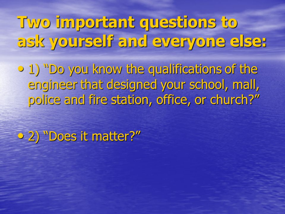 Two important questions to ask yourself and everyone else: 1) Do you know the qualifications of the engineer that designed your school, mall, police and fire station, office, or church 1) Do you know the qualifications of the engineer that designed your school, mall, police and fire station, office, or church 2) Does it matter 2) Does it matter