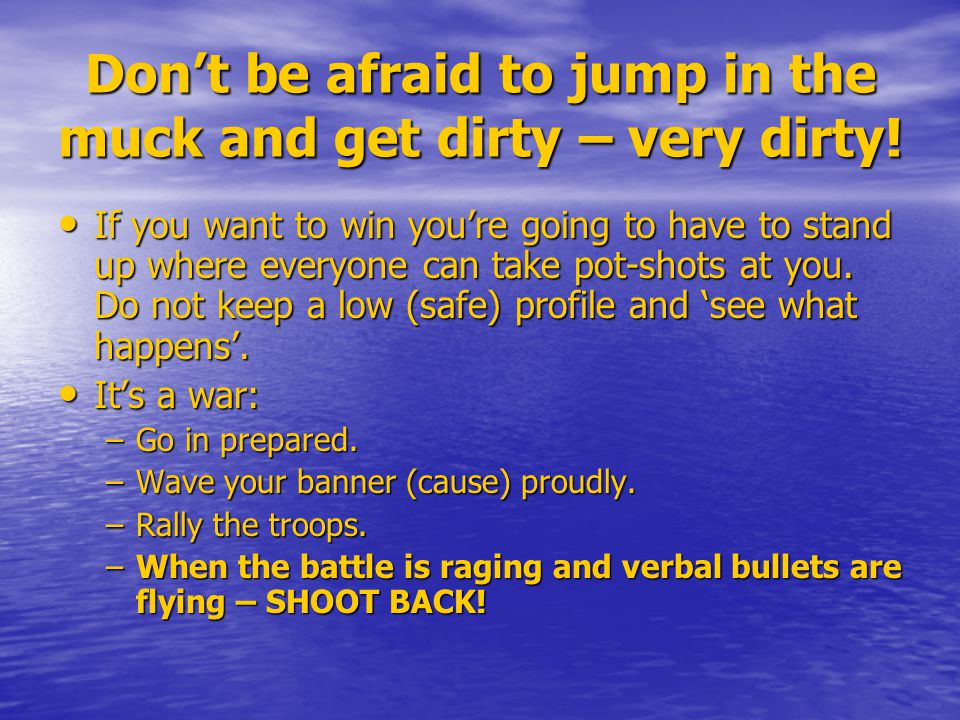 Don't be afraid to jump in the muck and get dirty – very dirty! If you want to win you're going to have to stand up where everyone can take pot-shots