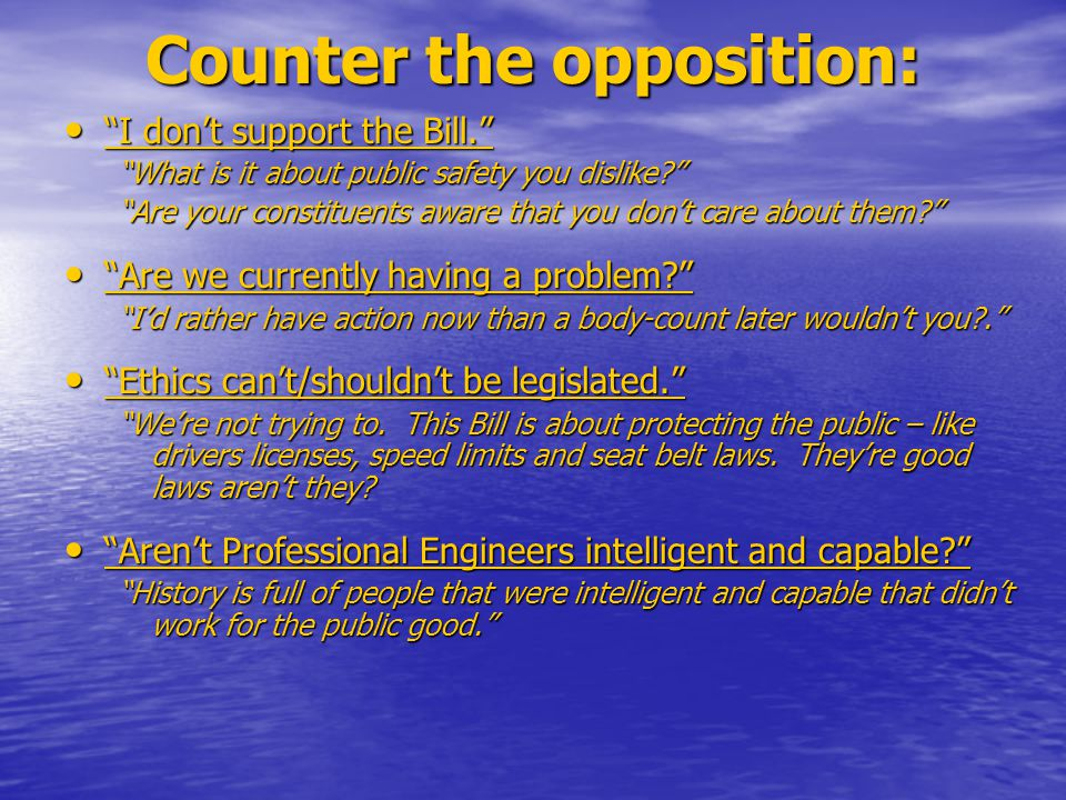 Counter the opposition: I don't support the Bill. I don't support the Bill. What is it about public safety you dislike? Are your constituents aware that you don't care about them? Are we currently having a problem? Are we currently having a problem? I'd rather have action now than a body-count later wouldn't you?. Ethics can't/shouldn't be legislated. Ethics can't/shouldn't be legislated. We're not trying to.