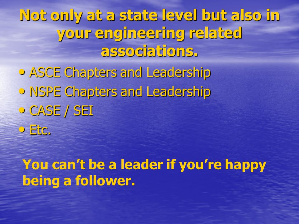 Not only at a state level but also in your engineering related associations. ASCE Chapters and Leadership ASCE Chapters and Leadership NSPE Chapters a