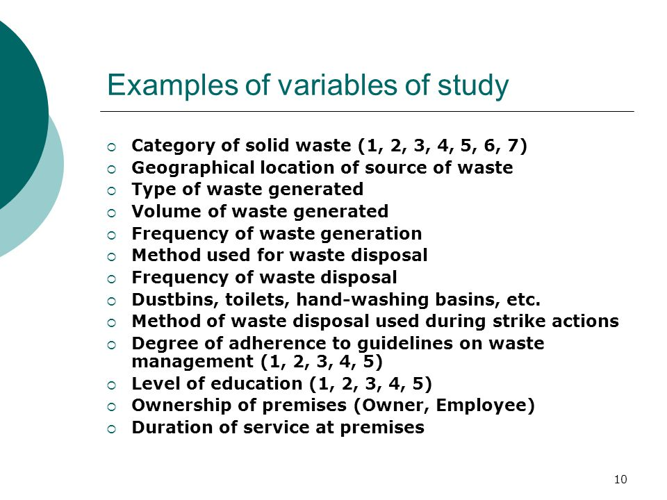 Examples of variables of study  Category of solid waste (1, 2, 3, 4, 5, 6, 7)  Geographical location of source of waste  Type of waste generated  Volume of waste generated  Frequency of waste generation  Method used for waste disposal  Frequency of waste disposal  Dustbins, toilets, hand-washing basins, etc.