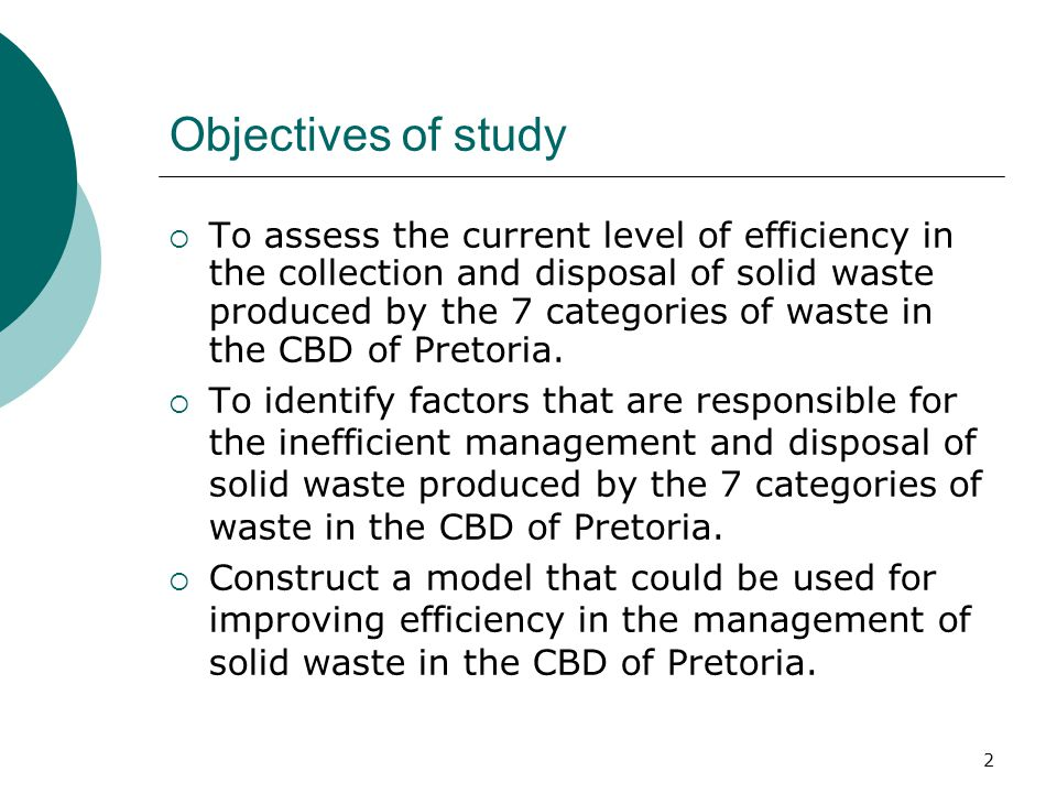 Objectives of study  To assess the current level of efficiency in the collection and disposal of solid waste produced by the 7 categories of waste in the CBD of Pretoria.