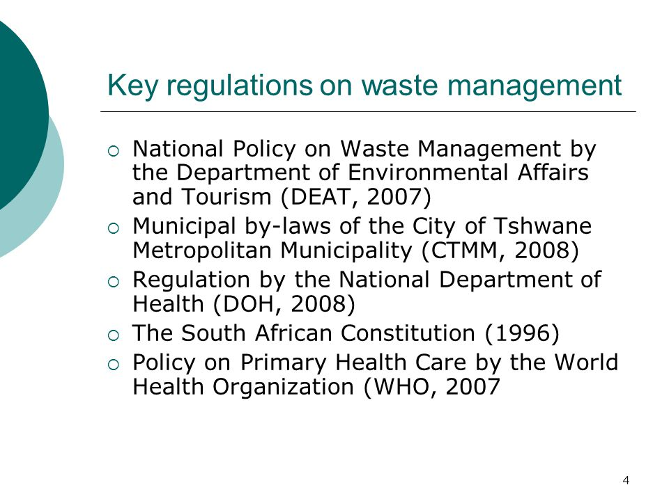 Key regulations on waste management  National Policy on Waste Management by the Department of Environmental Affairs and Tourism (DEAT, 2007)  Municipal by-laws of the City of Tshwane Metropolitan Municipality (CTMM, 2008)  Regulation by the National Department of Health (DOH, 2008)  The South African Constitution (1996)  Policy on Primary Health Care by the World Health Organization (WHO, 2007 4