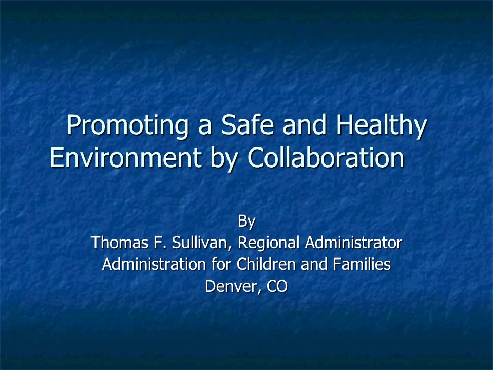 Promoting a Safe and Healthy Environment by Collaboration By Thomas F. Sullivan, Regional Administrator Administration for Children and Families Denve