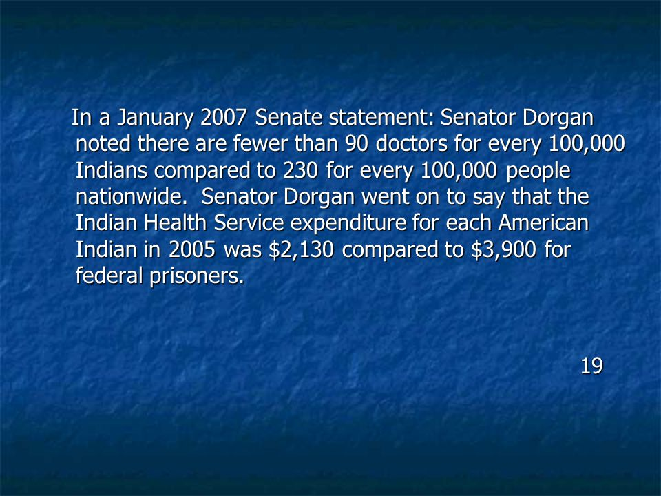 In a January 2007 Senate statement: Senator Dorgan noted there are fewer than 90 doctors for every 100,000 Indians compared to 230 for every 100,000 p