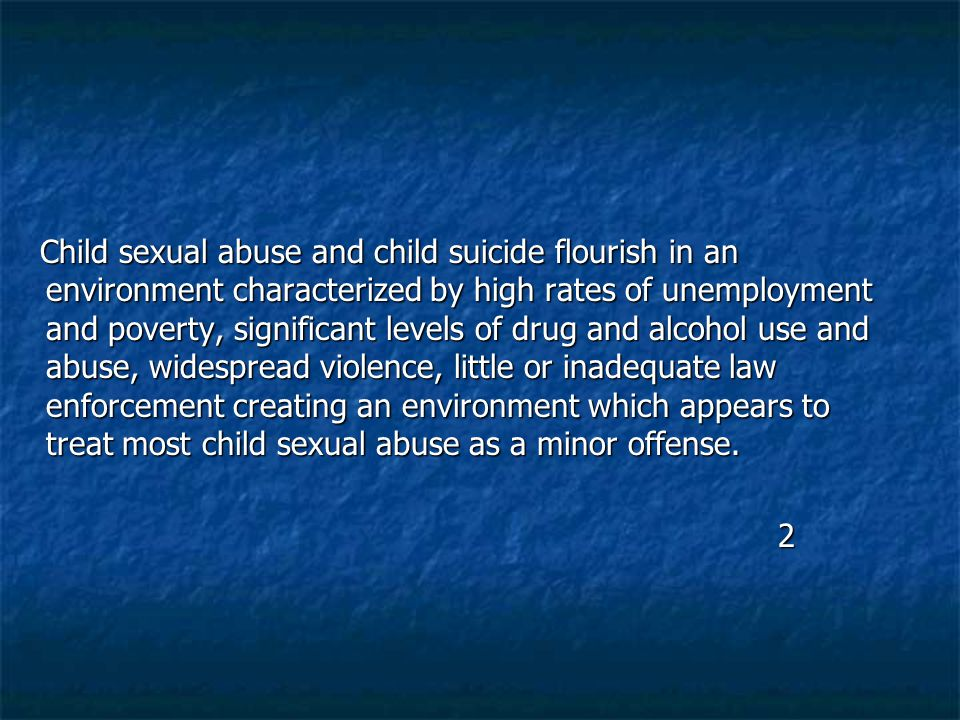 Child sexual abuse and child suicide flourish in an environment characterized by high rates of unemployment and poverty, significant levels of drug an