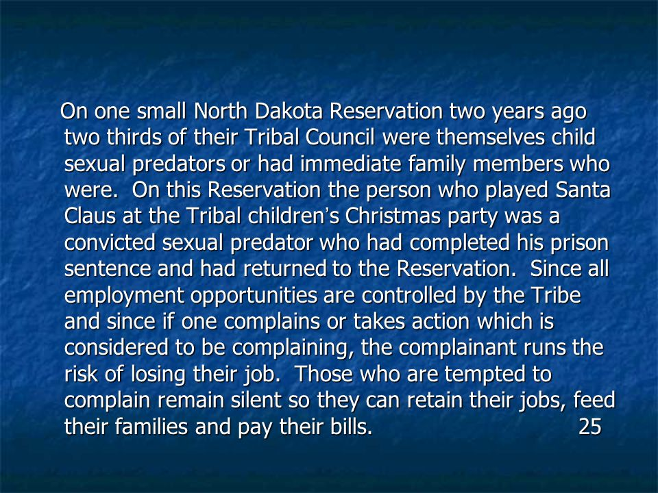 On one small North Dakota Reservation two years ago two thirds of their Tribal Council were themselves child sexual predators or had immediate family