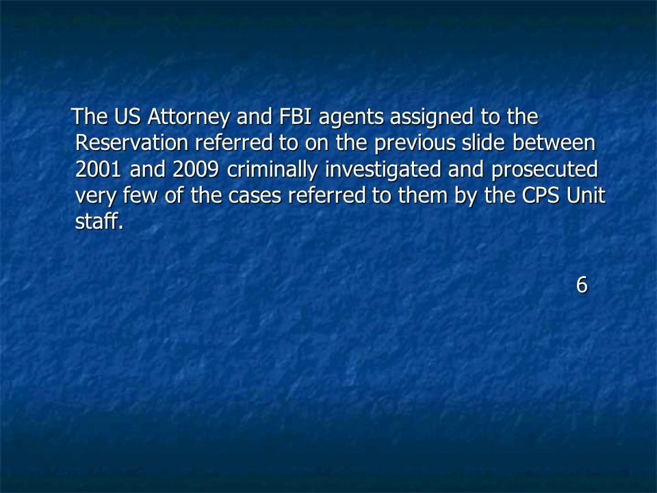 The US Attorney and FBI agents assigned to the Reservation referred to on the previous slide between 2001 and 2009 criminally investigated and prosecu