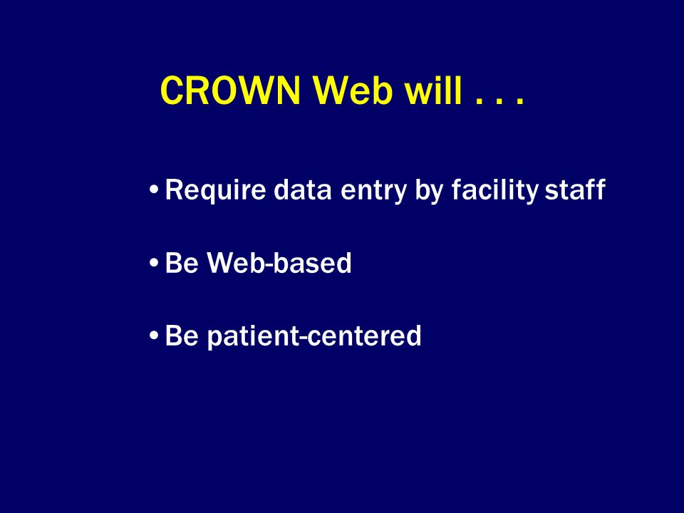 CROWN Web will... Require data entry by facility staff Be Web-based Be patient-centered