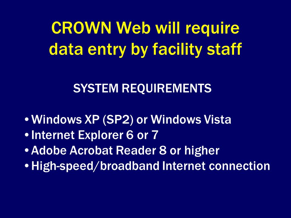 CROWN Web will require data entry by facility staff SYSTEM REQUIREMENTS Windows XP (SP2) or Windows Vista Internet Explorer 6 or 7 Adobe Acrobat Reader 8 or higher High-speed/broadband Internet connection