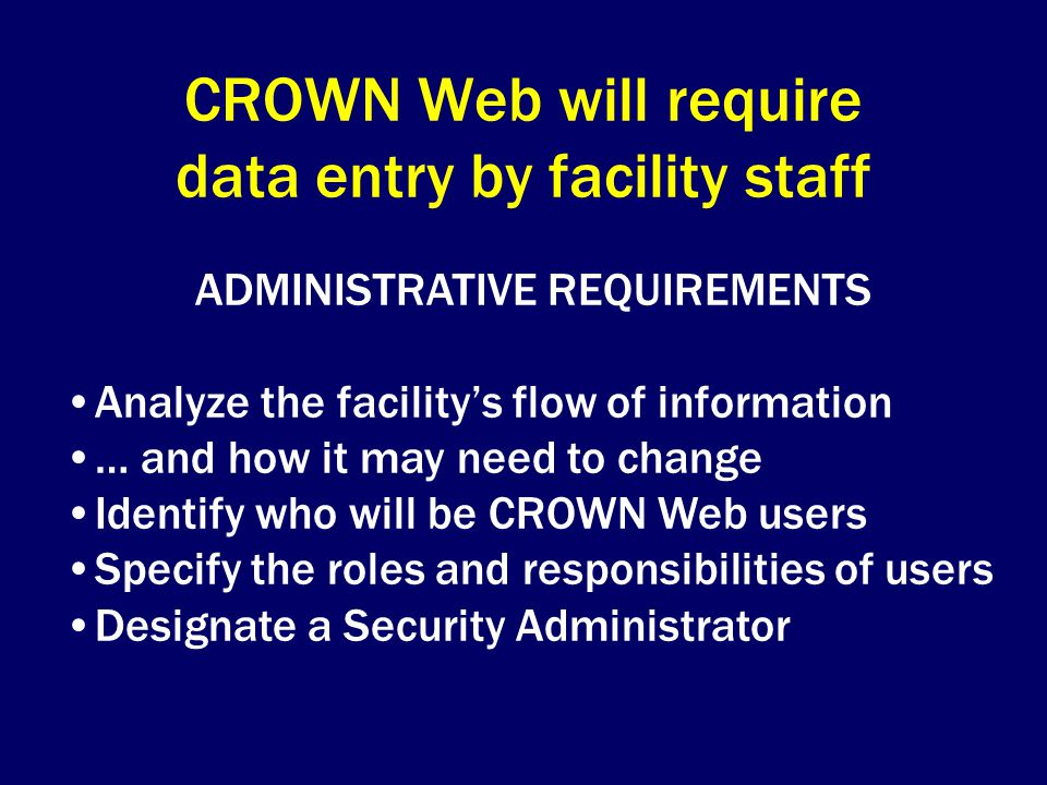 CROWN Web will require data entry by facility staff ADMINISTRATIVE REQUIREMENTS Analyze the facility's flow of information … and how it may need to change Identify who will be CROWN Web users Specify the roles and responsibilities of users Designate a Security Administrator