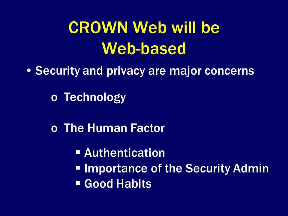 CROWN Web will be Web-based Security and privacy are major concerns o Technology o The Human Factor  Authentication  Importance of the Security Admin  Good Habits