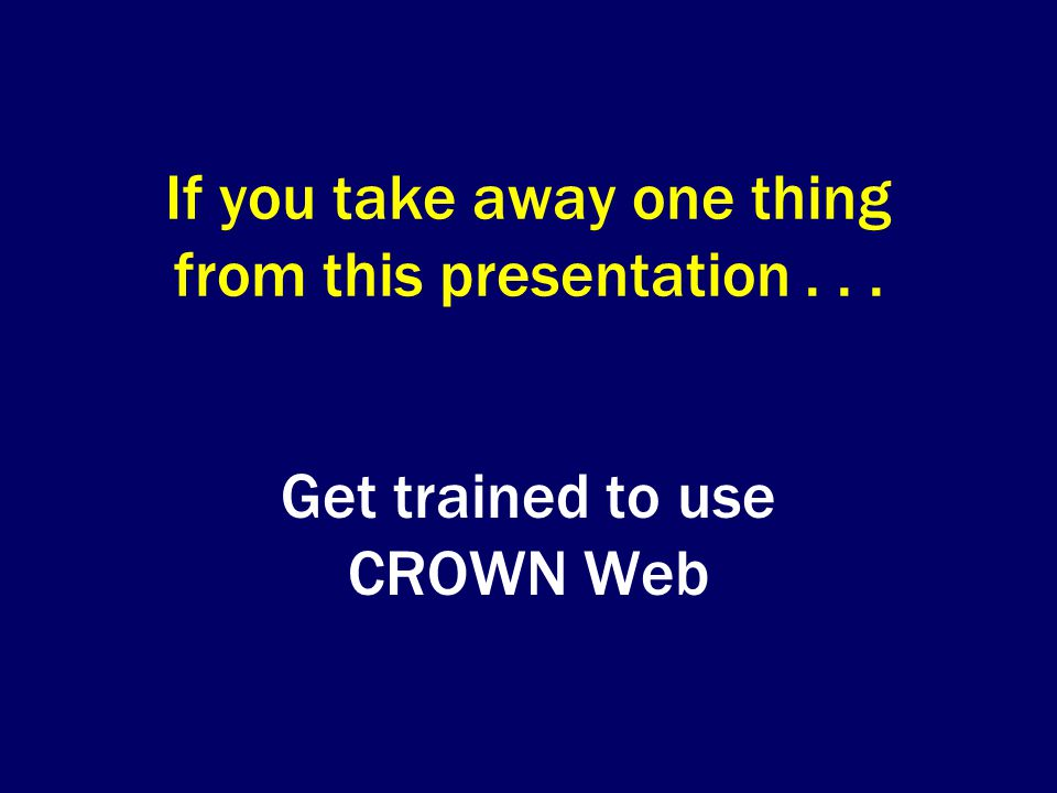 If you take away one thing from this presentation... Get trained to use CROWN Web