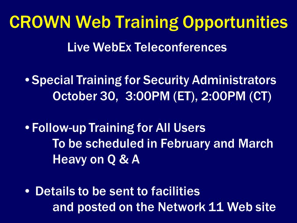 CROWN Web Training Opportunities Live WebEx Teleconferences Special Training for Security Administrators October 30, 3:00PM (ET), 2:00PM (CT) Follow-up Training for All Users To be scheduled in February and March Heavy on Q & A Details to be sent to facilities and posted on the Network 11 Web site