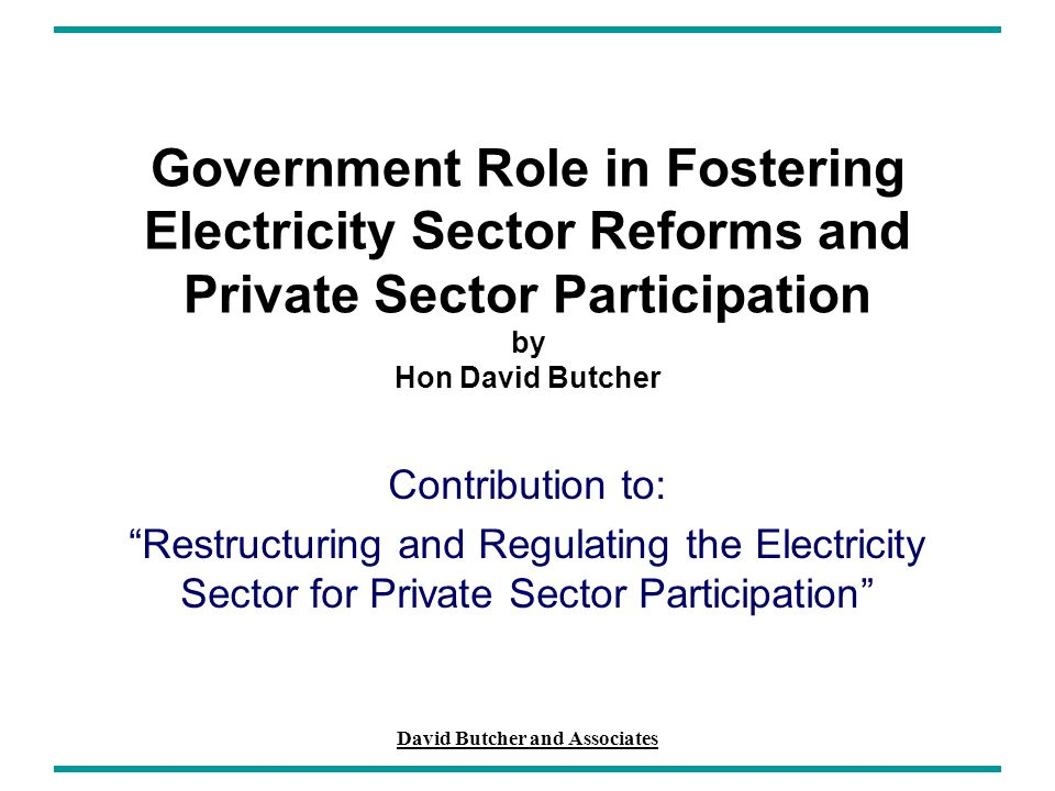 David Butcher and Associates Government Role in Fostering Electricity Sector Reforms and Private Sector Participation by Hon David Butcher Contributio