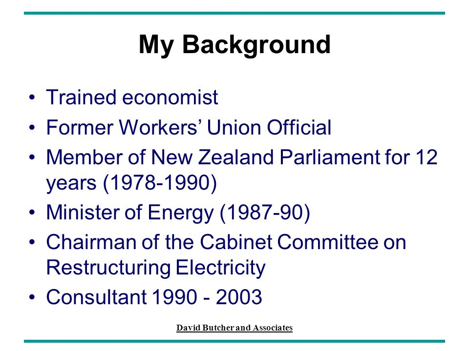 David Butcher and Associates My Background Trained economist Former Workers' Union Official Member of New Zealand Parliament for 12 years (1978-1990)