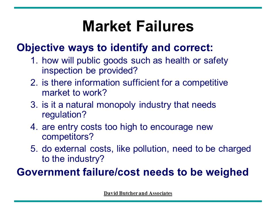David Butcher and Associates Market Failures Objective ways to identify and correct: 1.how will public goods such as health or safety inspection be pr
