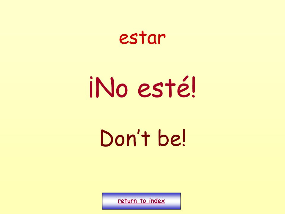 estar ¡No esté! Don't be! return to index