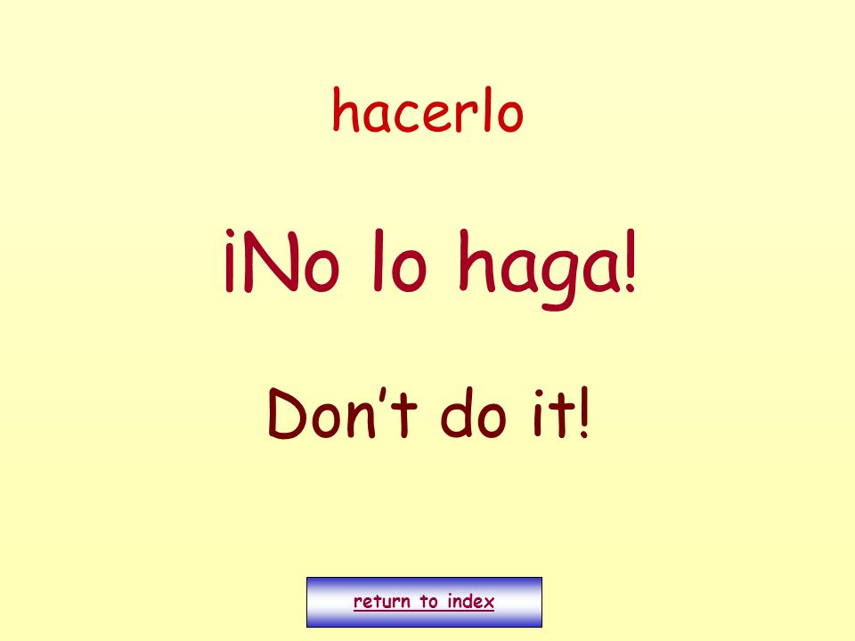 hacerlo ¡No lo haga! Don't do it! return to index