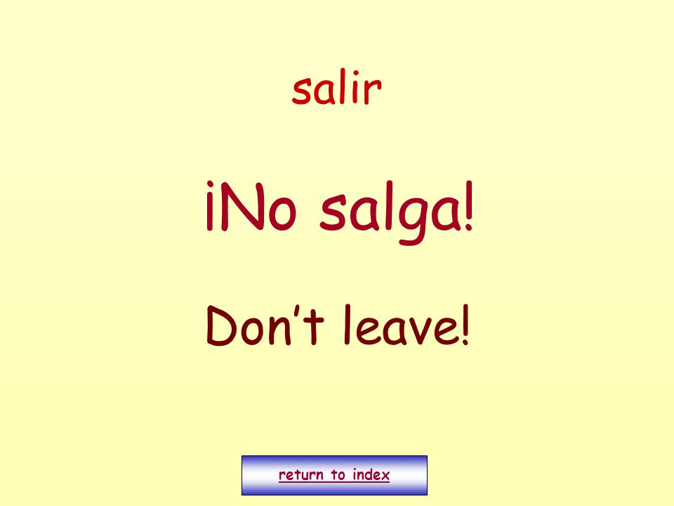 salir ¡No salga! Don't leave! return to index